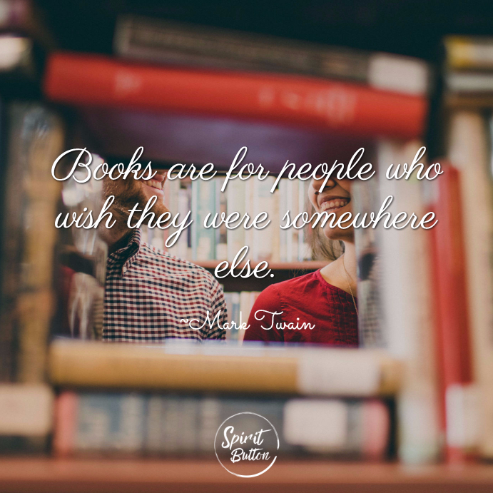 Books are for people who wish they were somewhere else. ~ Mark Twain
