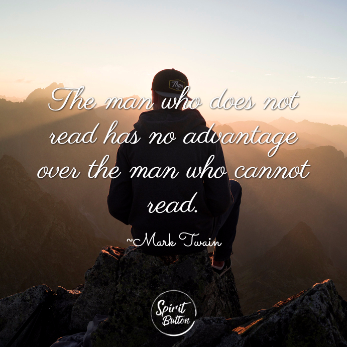 The man who does not read has no advantage over the man who cannot read. ~ Mark Twain