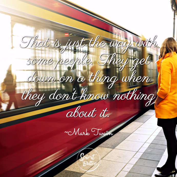 That is just the way with some people. They get down on a thing when they don't know nothing about it. ~ Mark Twain