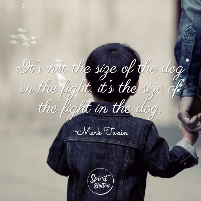 It's not the size of the dog in the fight, it's the size of the fight in the dog. ~ Mark Twain