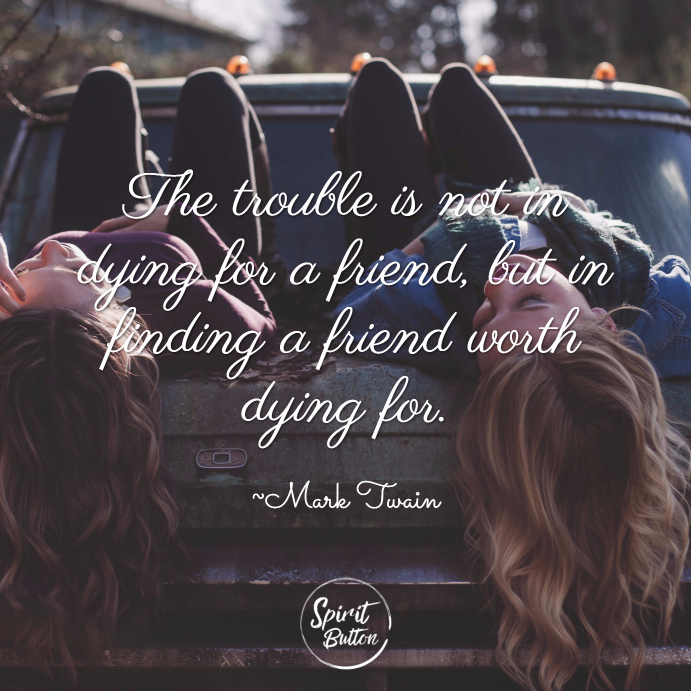 The trouble is not in dying for a friend, but in finding a friend worth dying for. ~ Mark Twain