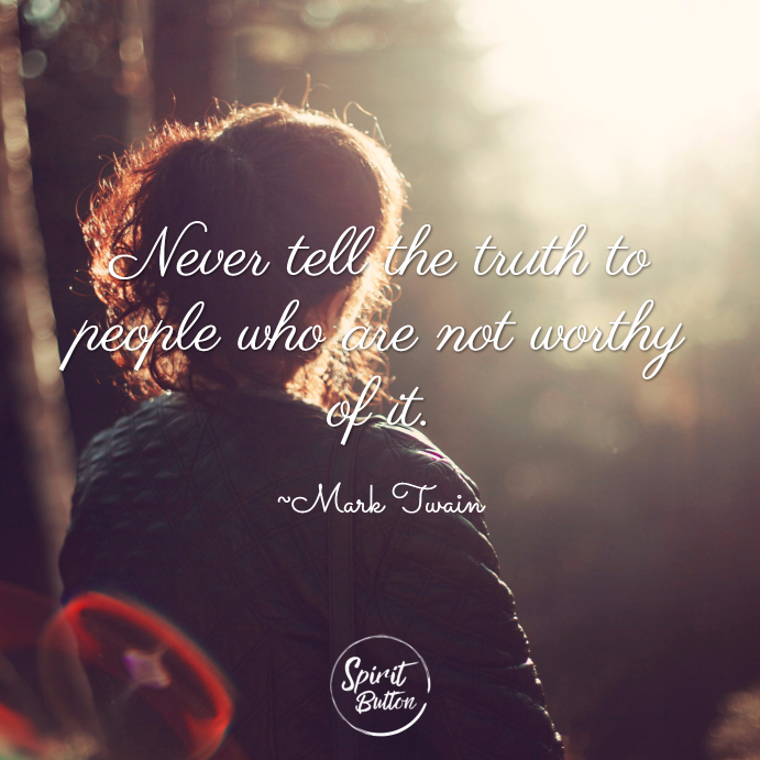 Never tell the truth to people who are not worthy of it. ~ Mark Twain