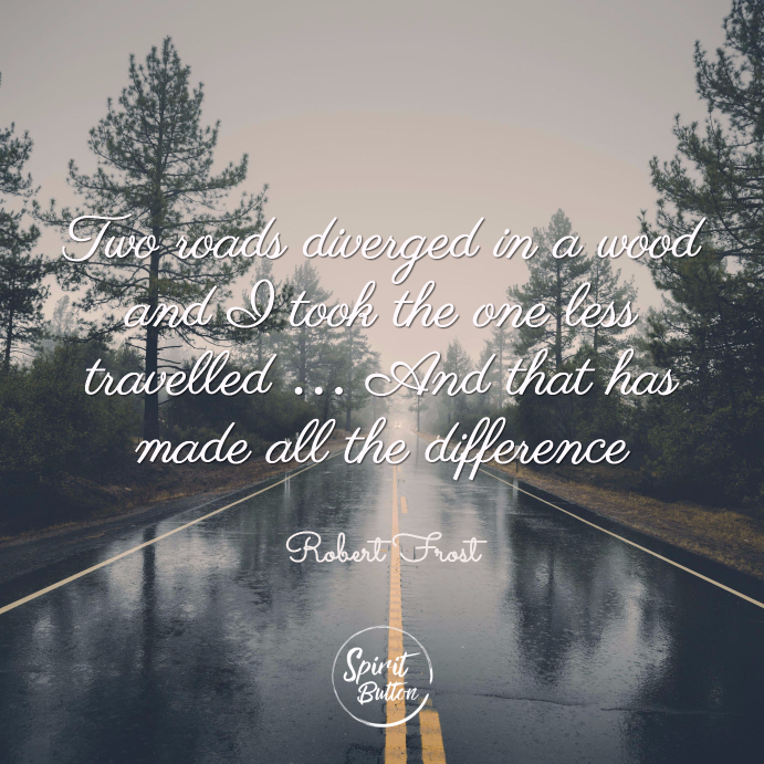 Two roads diverged in a wood and i took the one less travelled … and that has made all the difference