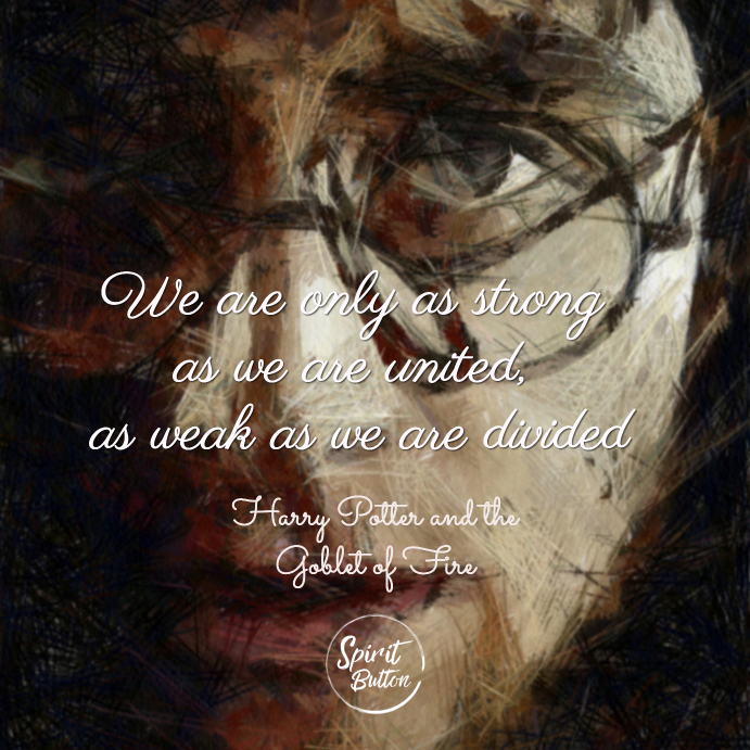 We are only as strong as we are united as weak as we are divided harry potter