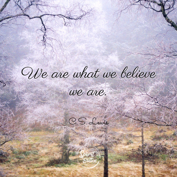We are what we believe we are. c.s. lewis