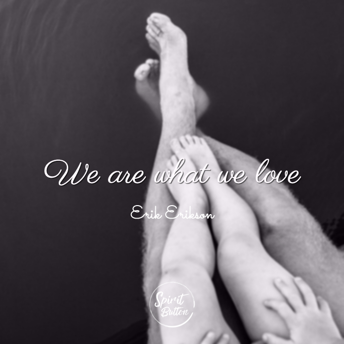 We are what we love erik erikson