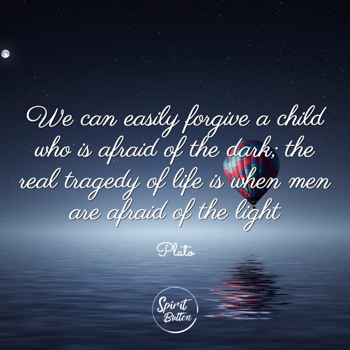 We can easily forgive a child who is afraid of the dark the real tragedy of life is when men are afraid of the light plato