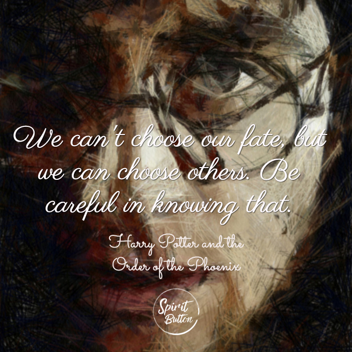 We cant choose our fate but we can choose others. be careful in knowing that. harry potter