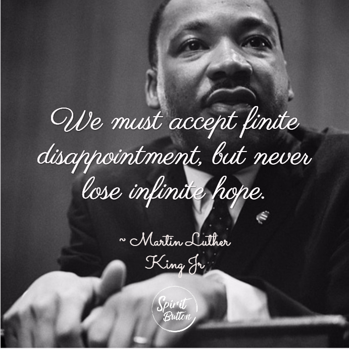 We must accept finite disappointment but never lose infinite hope. martin luther king jr