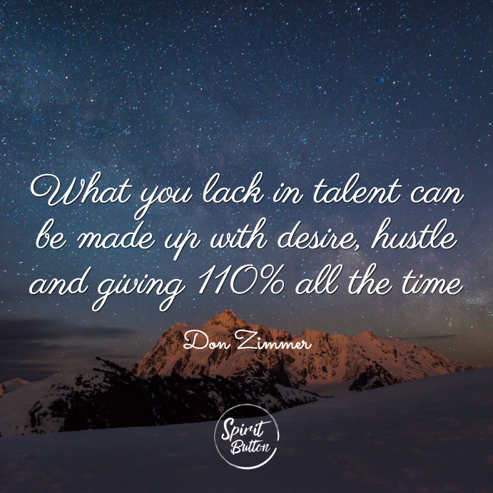What you lack in talent can be made up with desire hustle and giving 110 all the time don zimmer