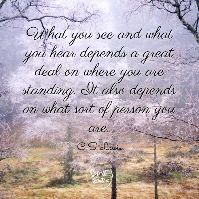 What you see and what you hear depends a great deal on where you are standing. it also depends on what sort of person you are. c.s. lewis