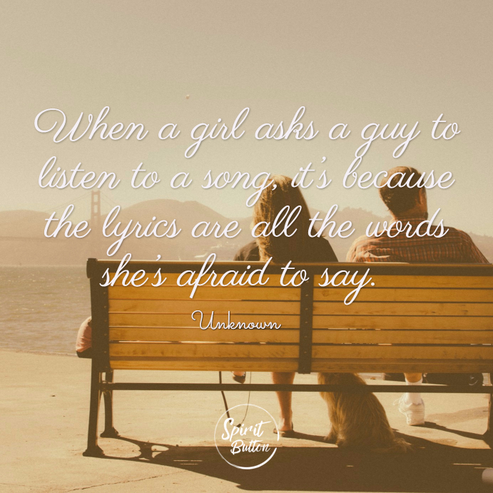 When a girl asks a guy to listen to a song it's because the lyrics are all the words she's afraid to say. unknown