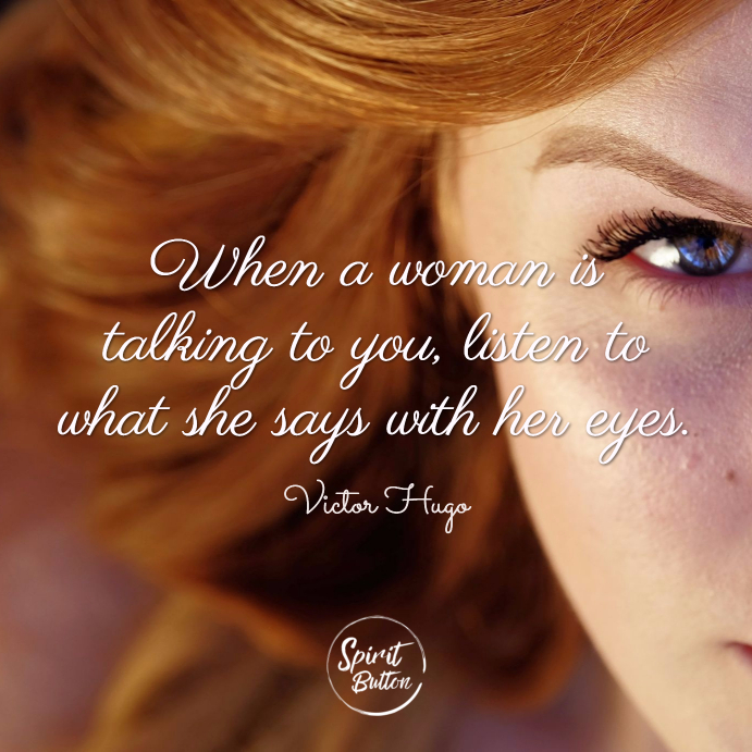 When a woman is talking to you listen to what she says with her eyes. victor hugo