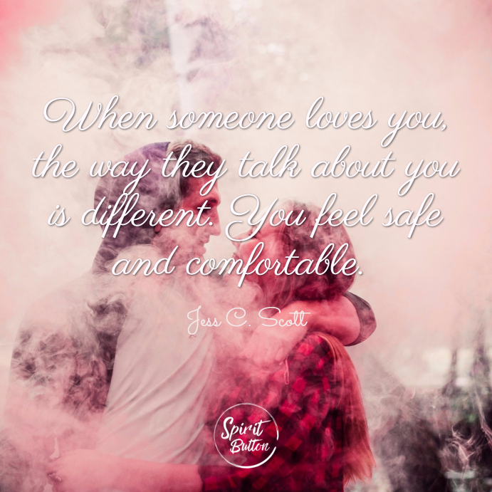 When someone loves you the way they talk about you is different. you feel safe and comfortable. jess c. scott