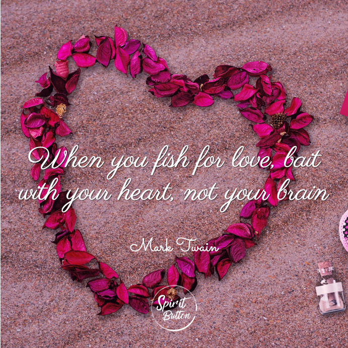 When you fish for love bait with your heart not your brain mark twain