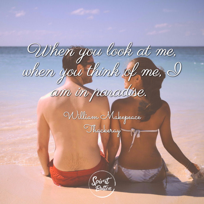 When you look at me when you think of me i am in paradise. william m. thackeray