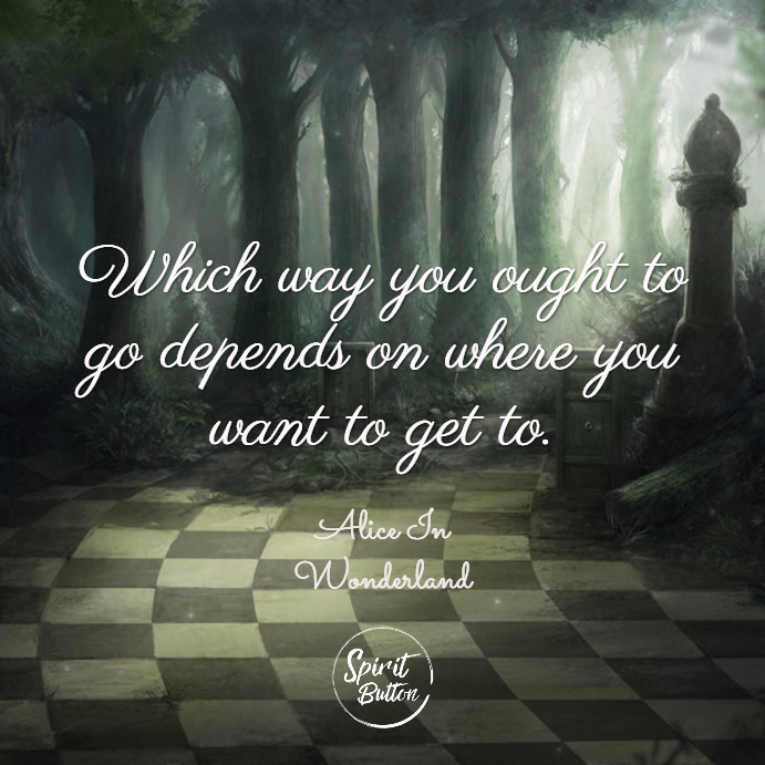 Which way you ought to go depends on where you want to get to. alice in wonderland