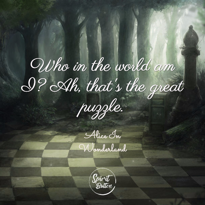 Who in the world am i ah thats the great puzzle. alice in wonderland
