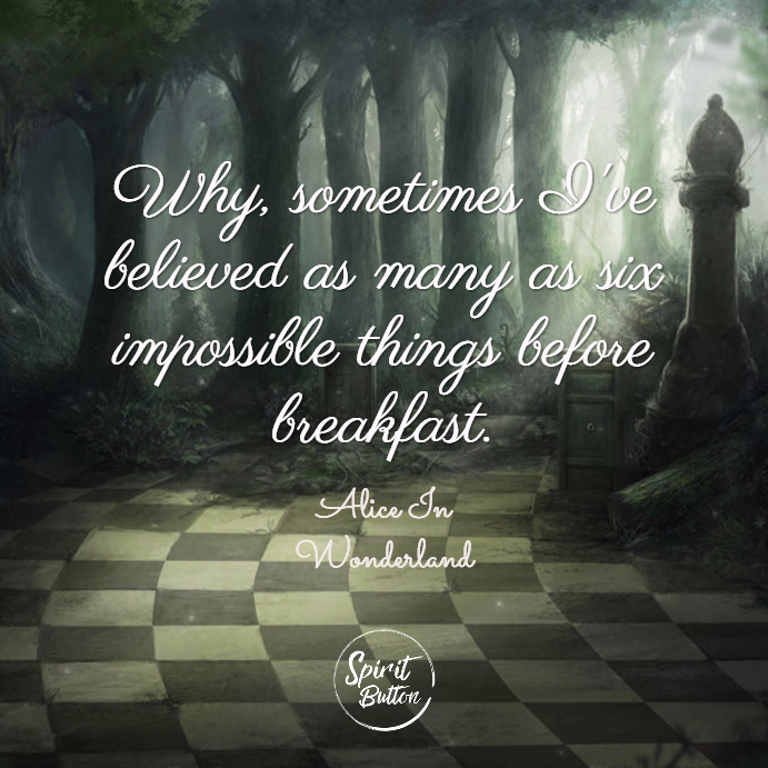 Why sometimes ive believed as many as six impossible things before breakfast. alice in wonderland