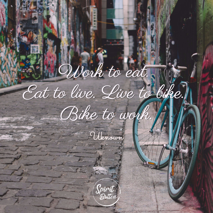 Work to eat. eat to live. live to bike. bike to work