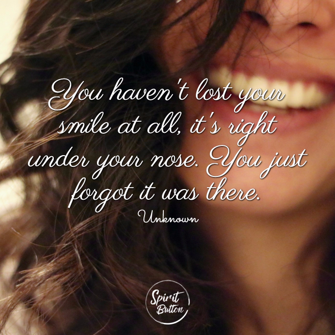You havent lost your smile at all its right under your nose. you just forgot it was there unknown