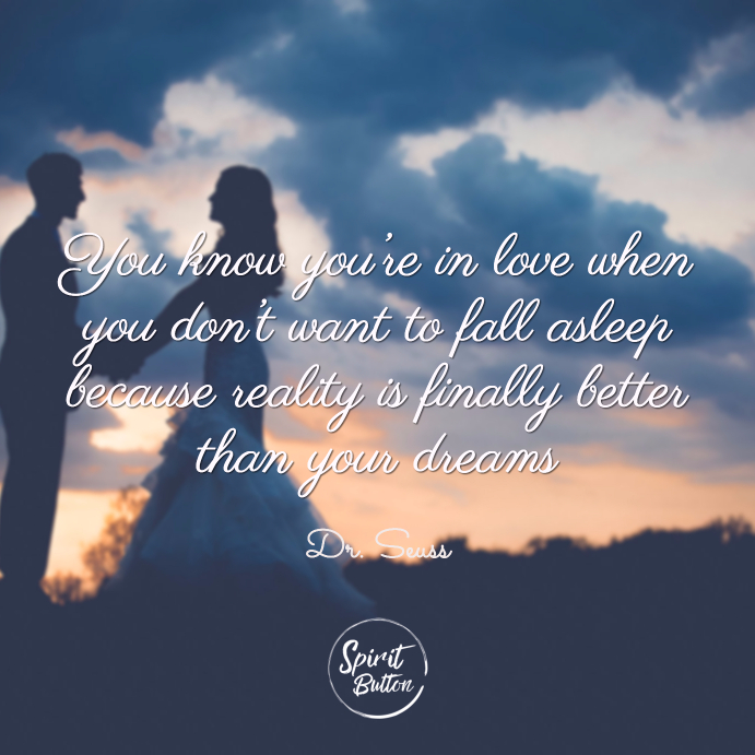 You know you're in love when you don't want to fall asleep because reality is finally better than your dreams dr seuss