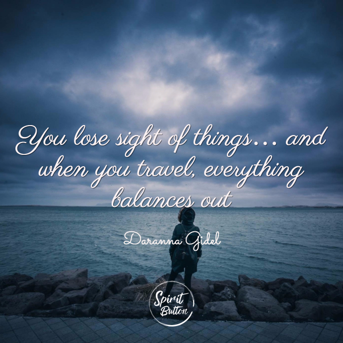 You lose sight of things… and when you travel everything balances out