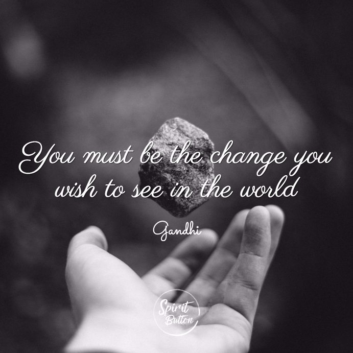 You must be the change you wish to see in the world ghandi