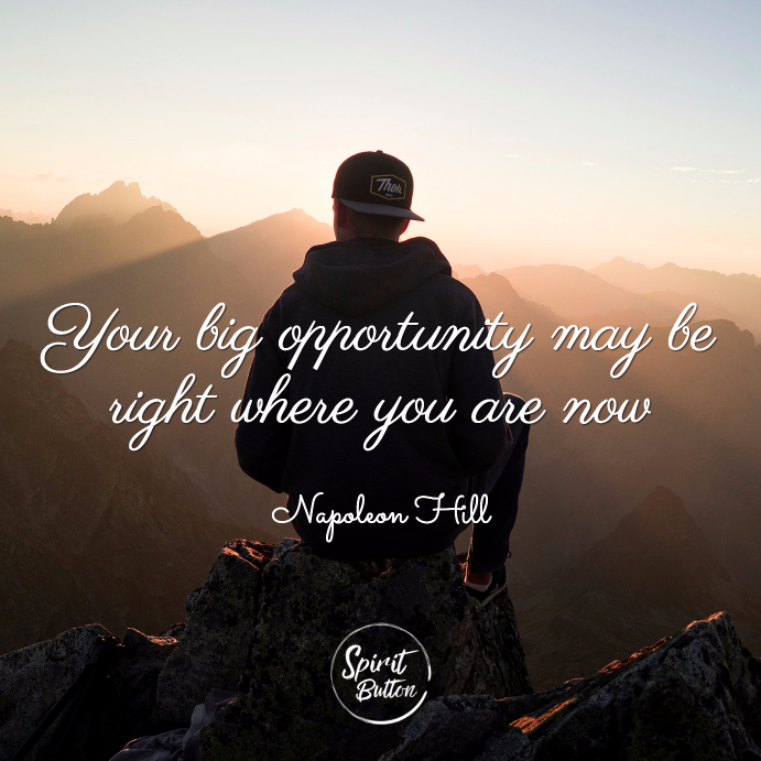 Your big opportunity may be right where you are now napoleon hill