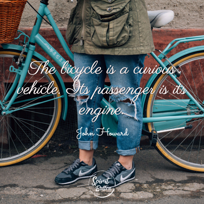 The bicycle is a curious vehicle. its passenger is its engine