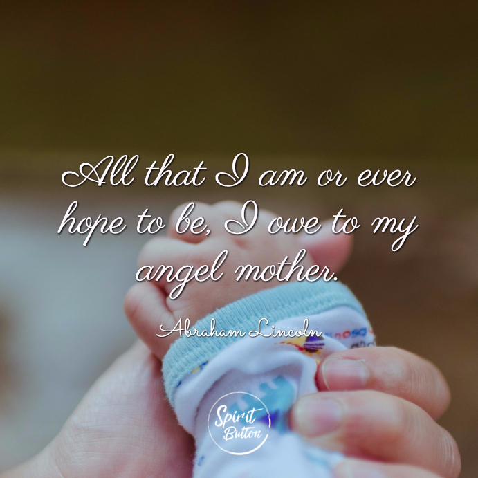 "All that i am or ever hope to be i owe to my angel mother."" —abraham lincoln"