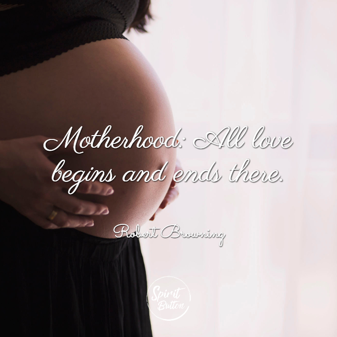 "Motherhood all love begins and ends there."" robert brownin"