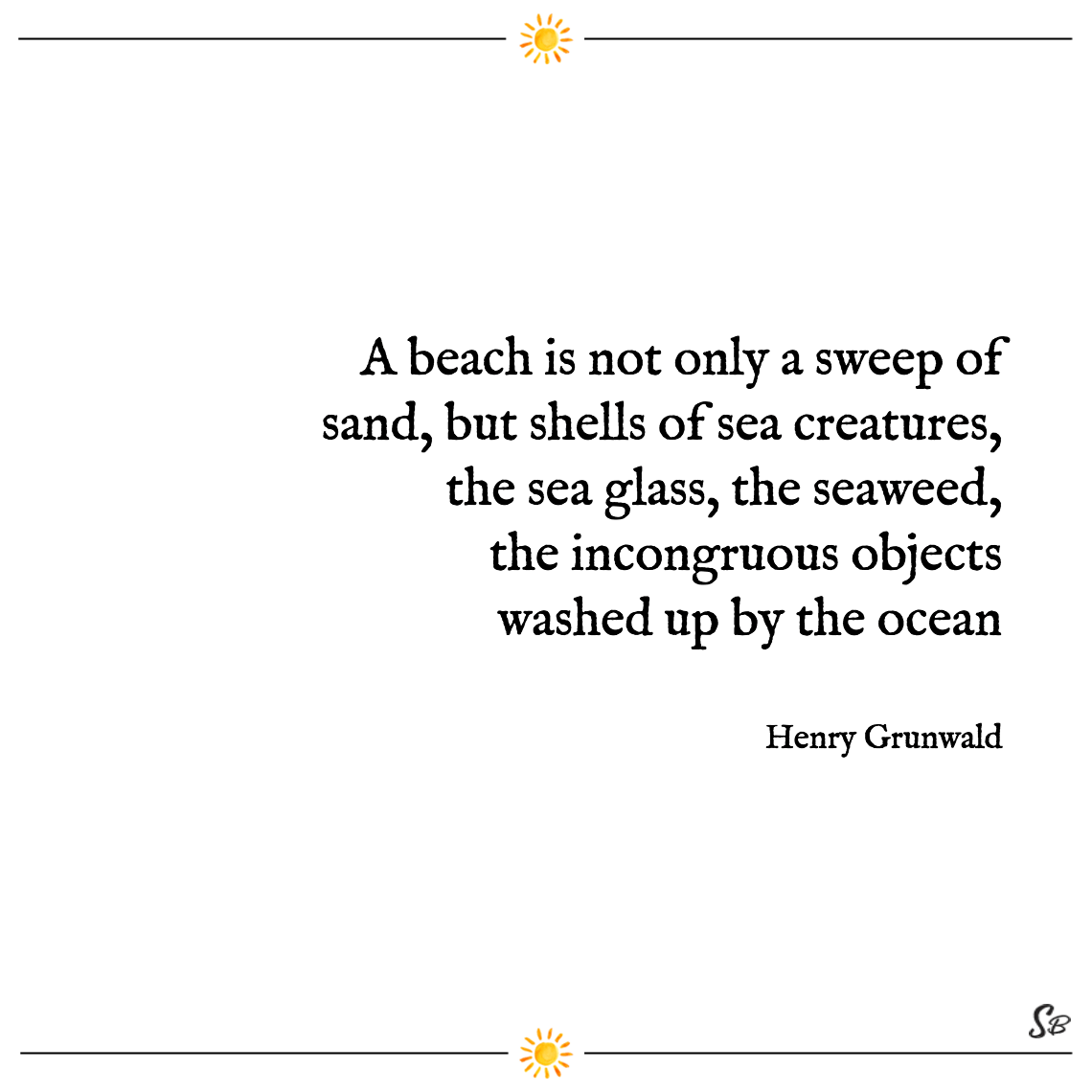 A beach is not only a sweep of sand, but shells of sea creatures, the sea glass, the seaweed, the incongruous objects washed up by the ocean henry grunwald