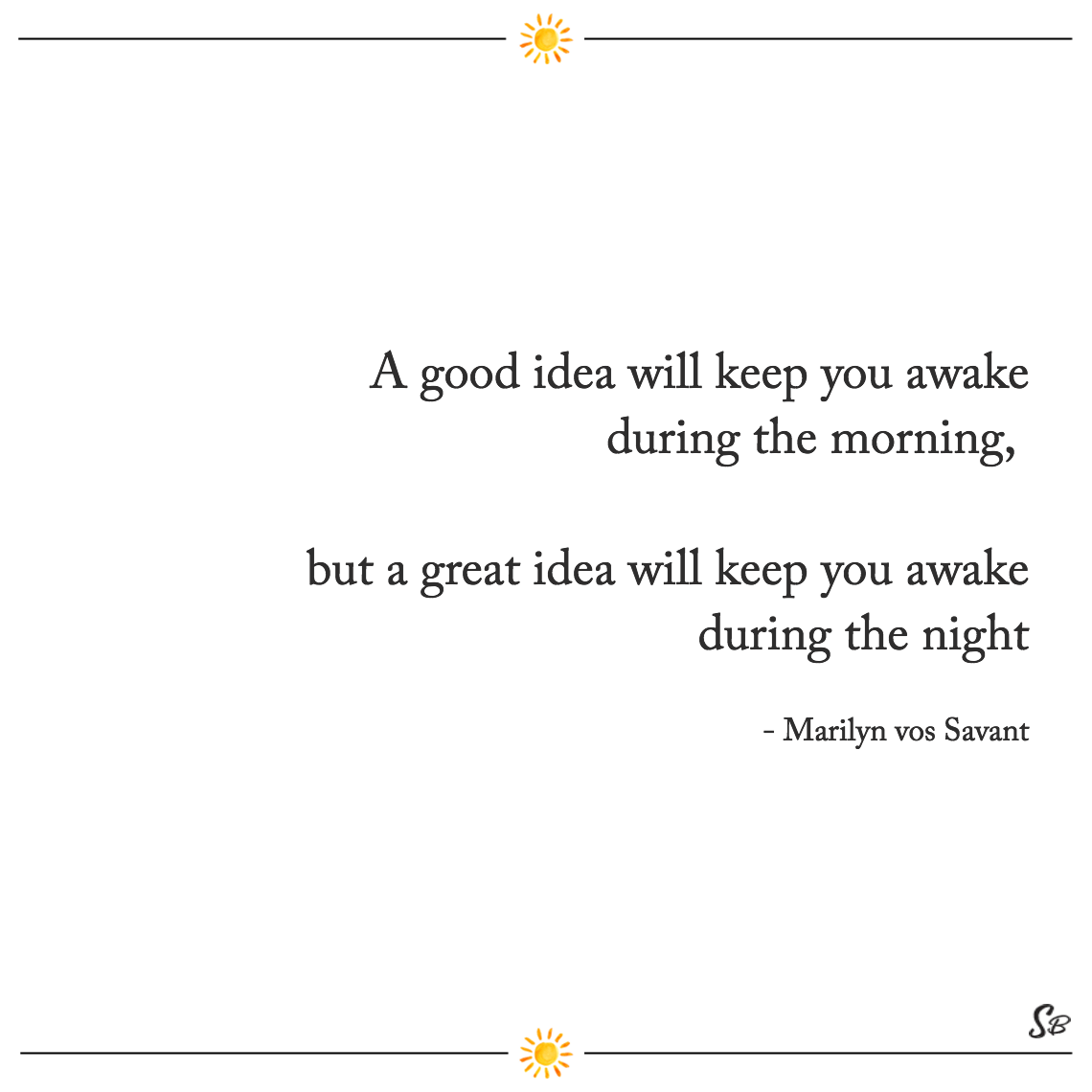 A good idea will keep you awake during the morning, but a great idea will keep you awake during the night marilyn vos savant
