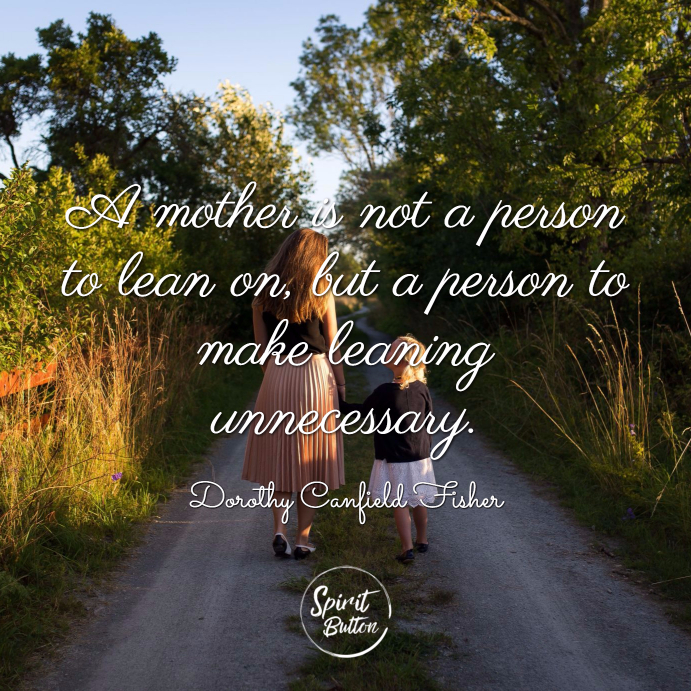 A mother is not a person to lean on but a person to make leaning unnecessary. dorothy canfield fisher