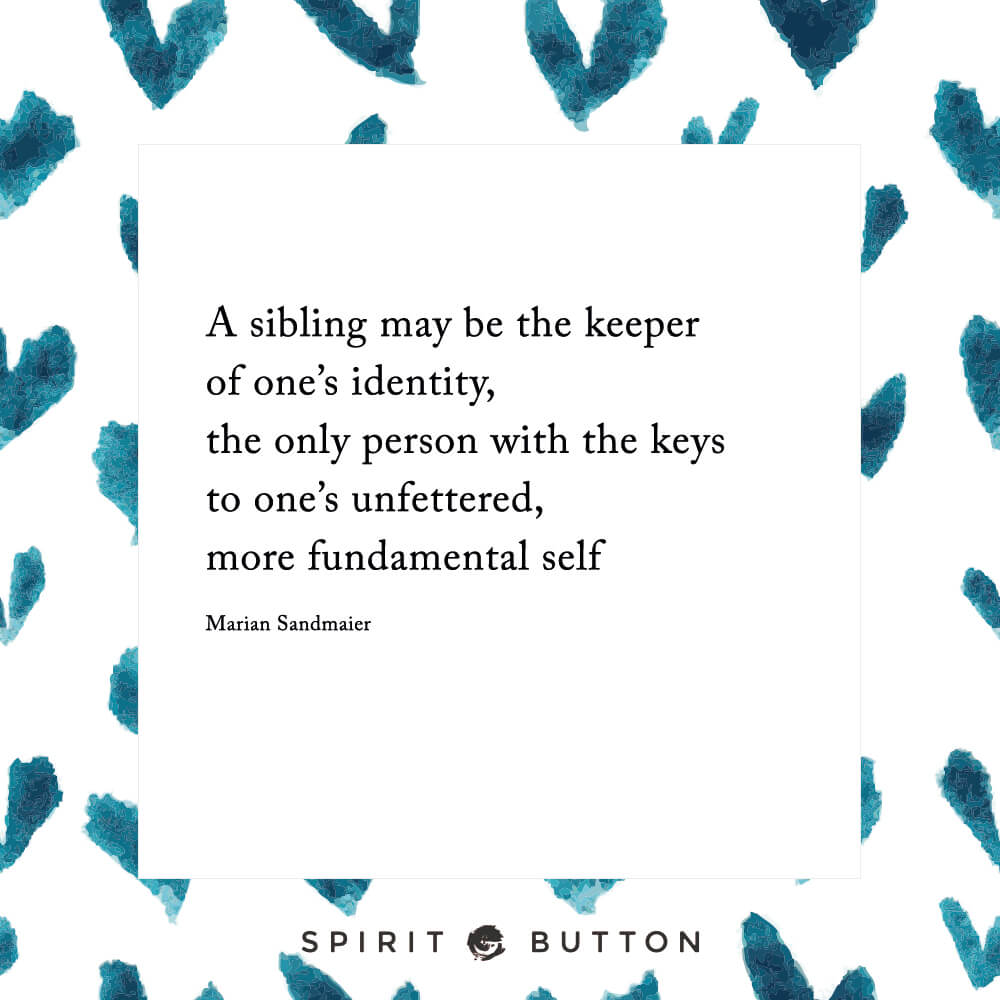 A sibling may be the keeper of one's identity, the only person with the keys to one's unfettered, more fundamental self marian sandmaier