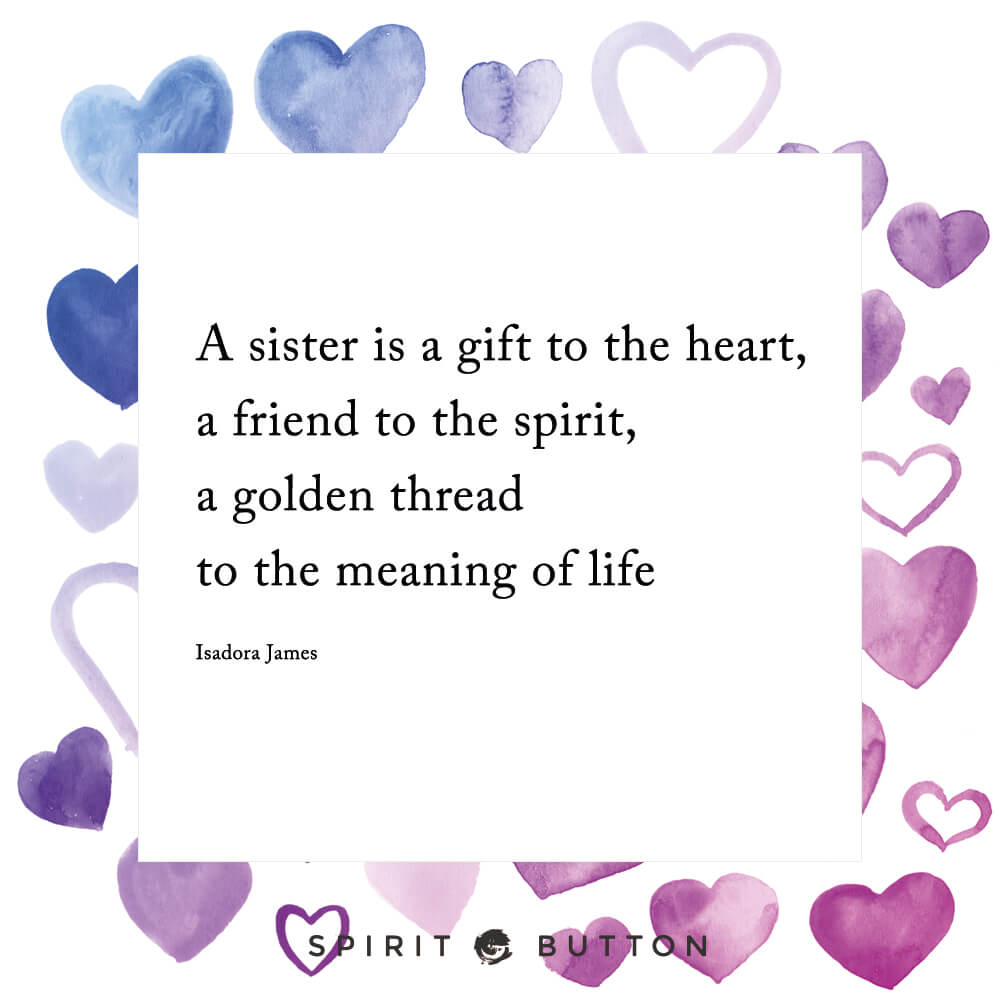 A sister is a gift to the heart, a friend to the spirit, a golden thread to the meaning of life – isadora james