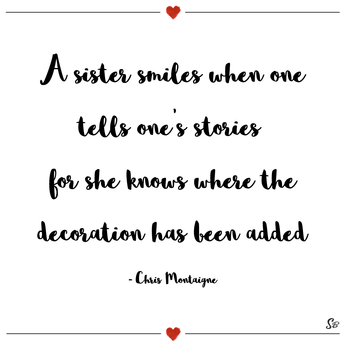 A sister smiles when one tells one's stories for she knows where the decoration has been added chris montaigne