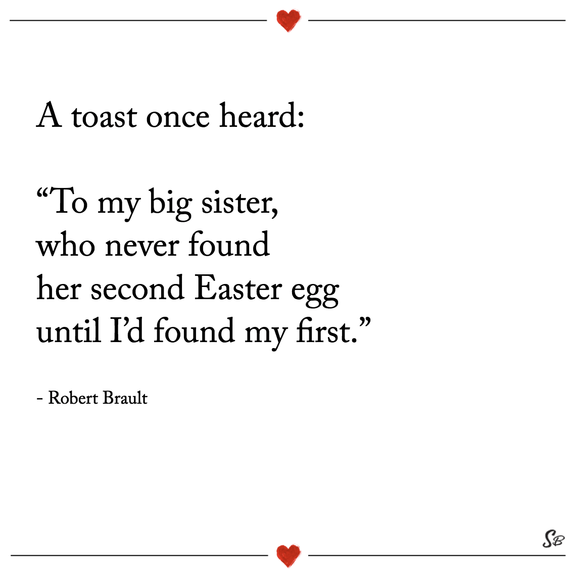"A toast once heard ""to my big sister, who never found her second easter egg until i'd found my first."" robert brault"