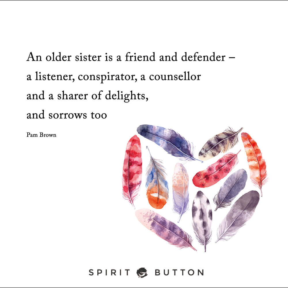 An older sister is a friend and defender – a listener, conspirator, a counsellor and a sharer of delights. and sorrows too – pam brown