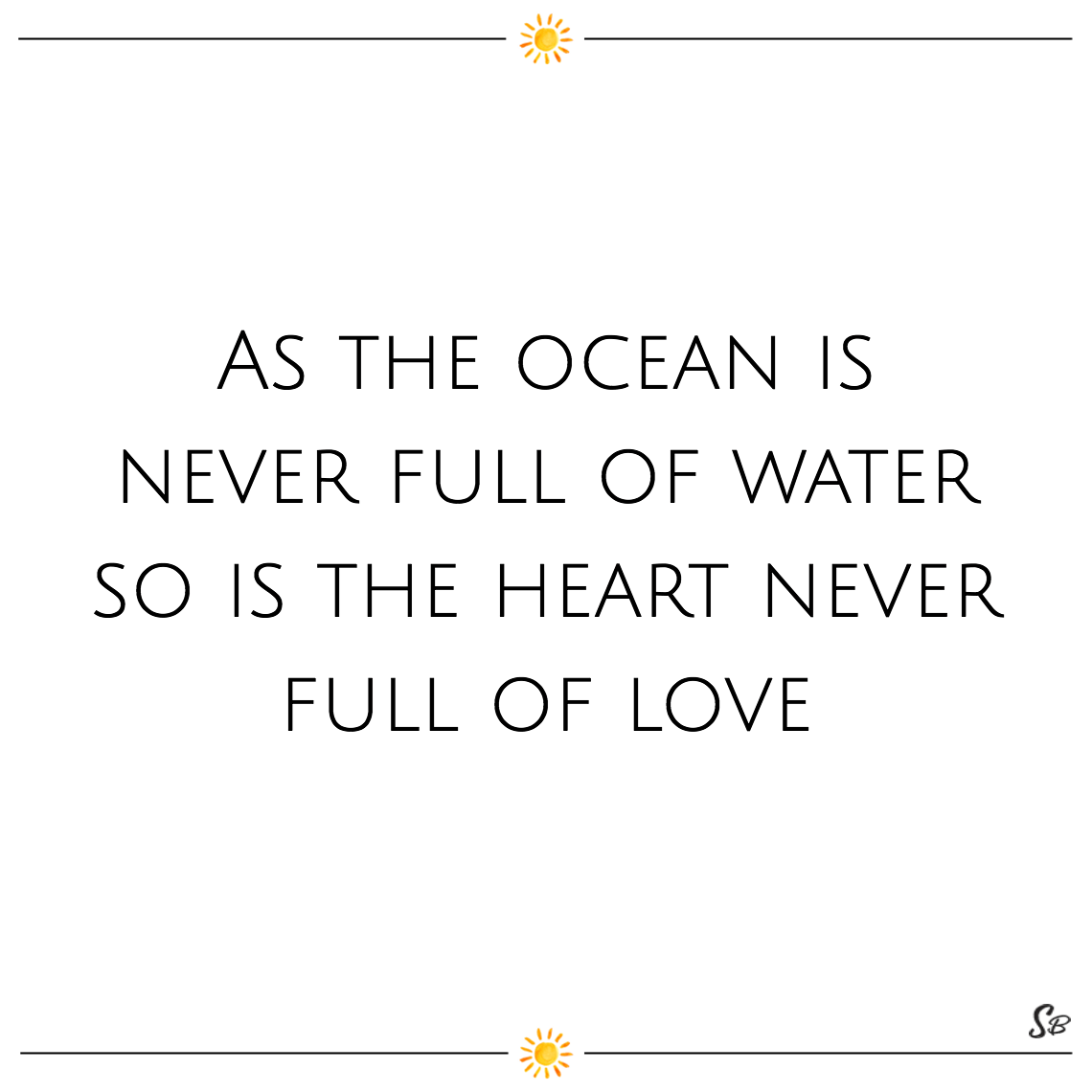 As the ocean is never full of water so is the heart never full of love