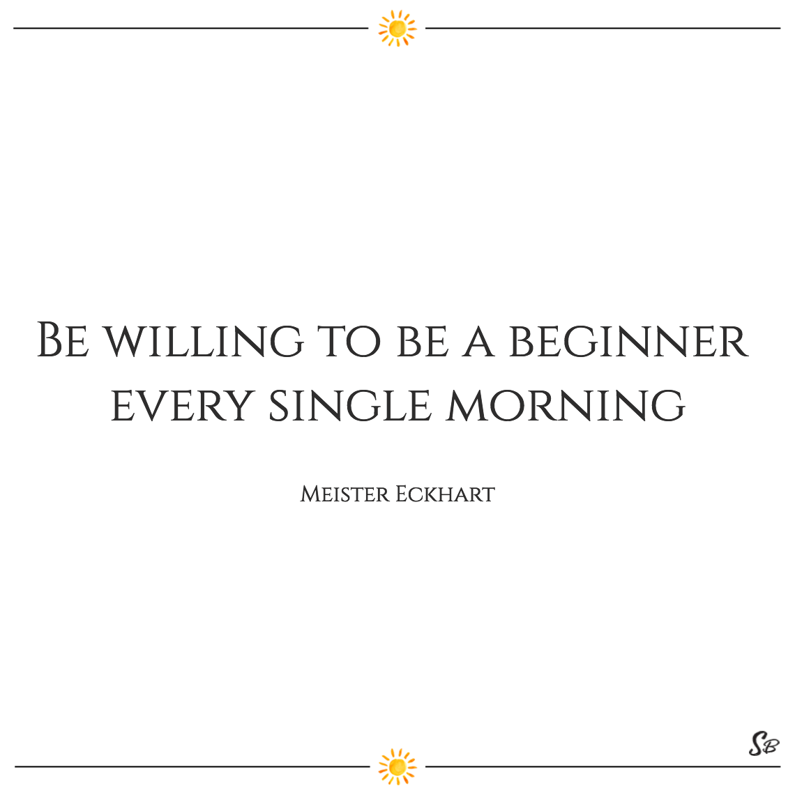 Be willing to be a beginner every single morning meister eckhart
