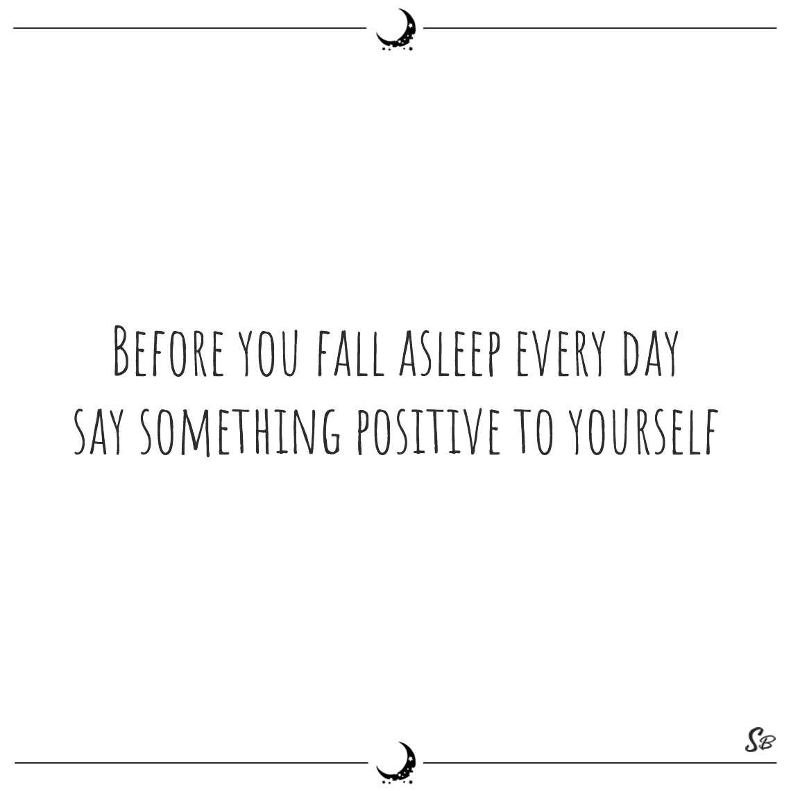 Before you fall asleep every day say something positive to yourself