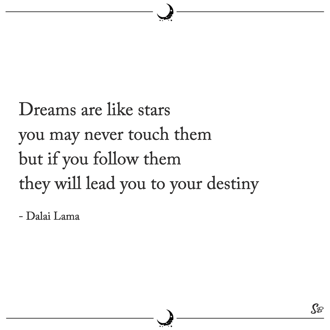 Dreams are like stars you may never touch them but if you follow them they will lead you to your destiny dalai lama