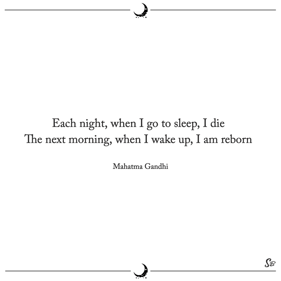 Each night, when i go to sleep, i die the next morning, when i wake up, i am reborn mahatma gandhi