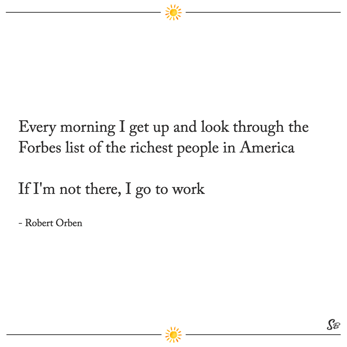 Every morning i get up and look through the forbes list of the richest people in america if i'm not there, i go to work robert orben