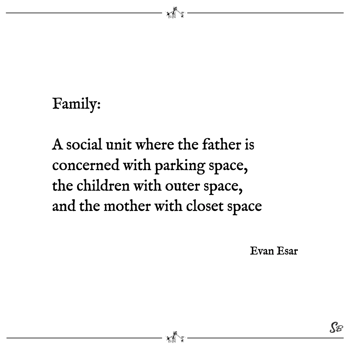 Family a social unit where the father is concerned with parking space, the children with outer space, and the mother with closet space evan esar