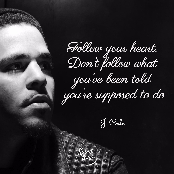 Follow your heart don't follow what you've been told you're supposed to do