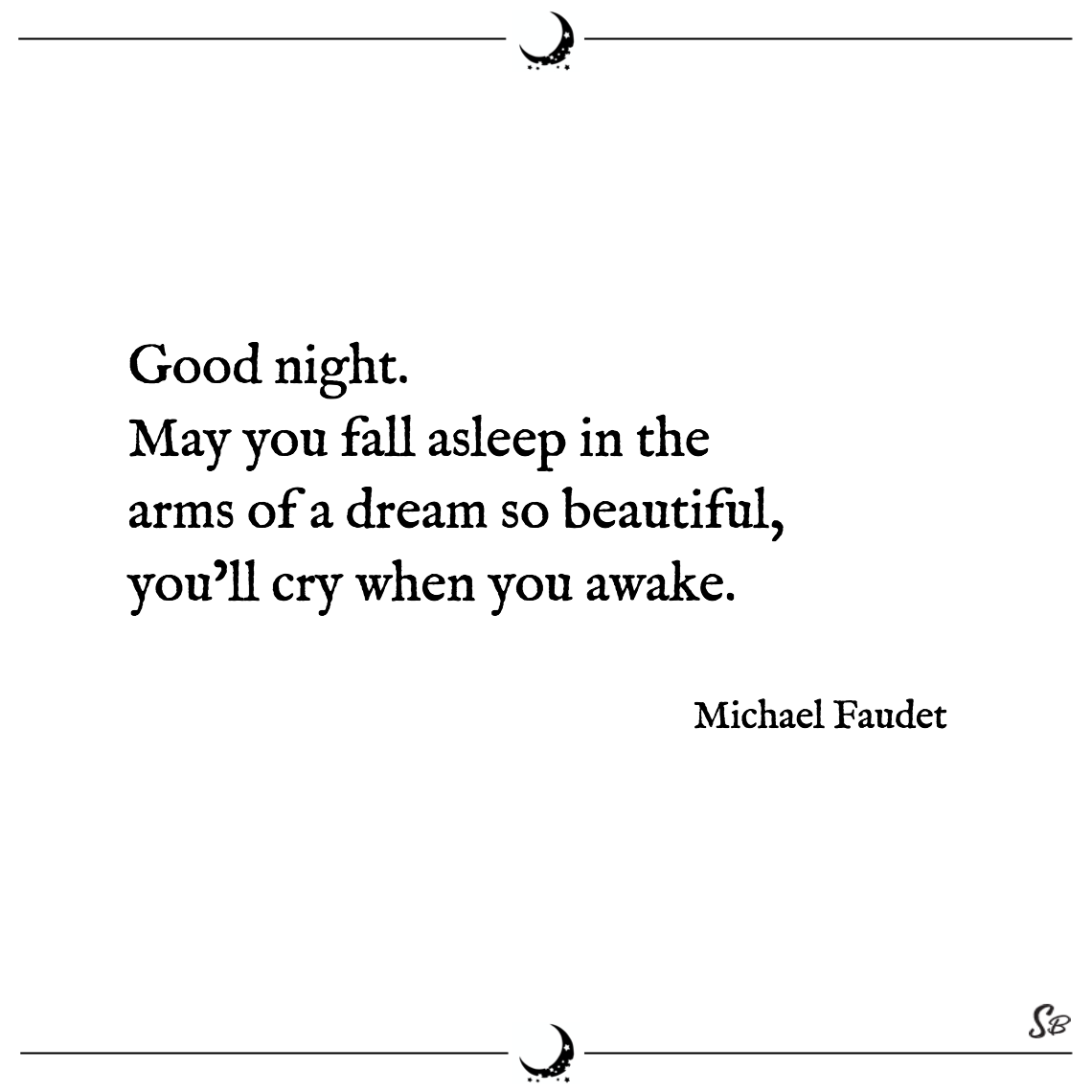 Good night. may you fall asleep in the arms of a dream so beautiful, you'll cry when you awake. michael faudet good night quotes