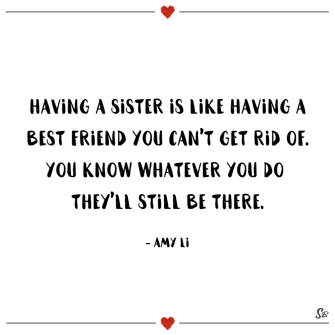 Having a sister is like having a best friend you can't get rid of. you know whatever you do they'll still be there. amy li